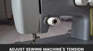 How to Adjust Sewing Machine's Tension? A step by step guide!